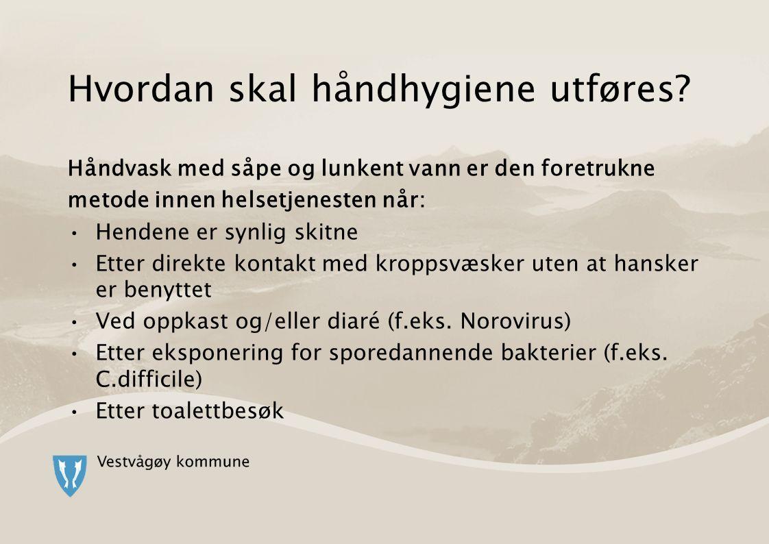 Hvordan skal håndhygiene utføres? Håndvask med såpe og lunkent vann er den foretrukne metode innen helsetjenesten når: Hendene er synlig skitne Etter
