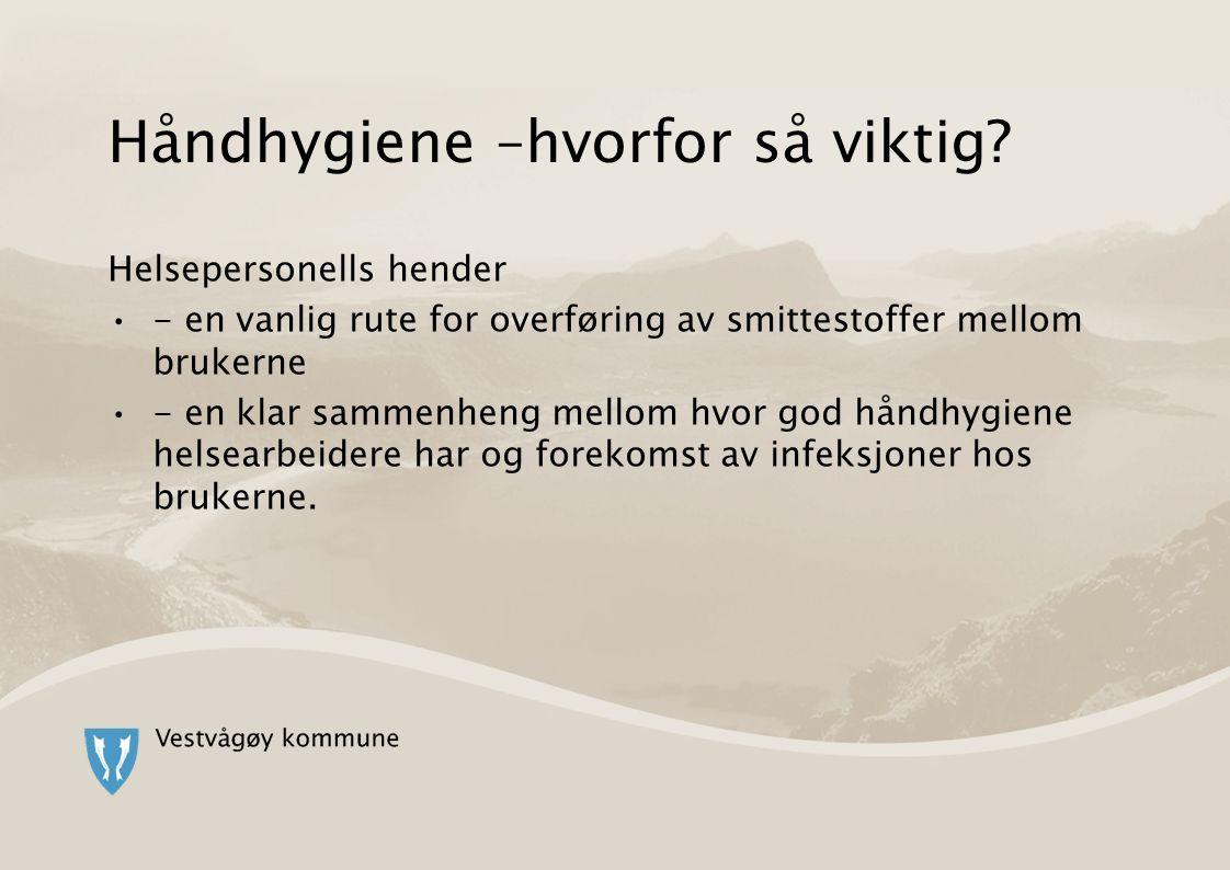 Håndhygiene –hvorfor så viktig? Helsepersonells hender - en vanlig rute for overføring av smittestoffer mellom brukerne - en klar sammenheng mellom hv