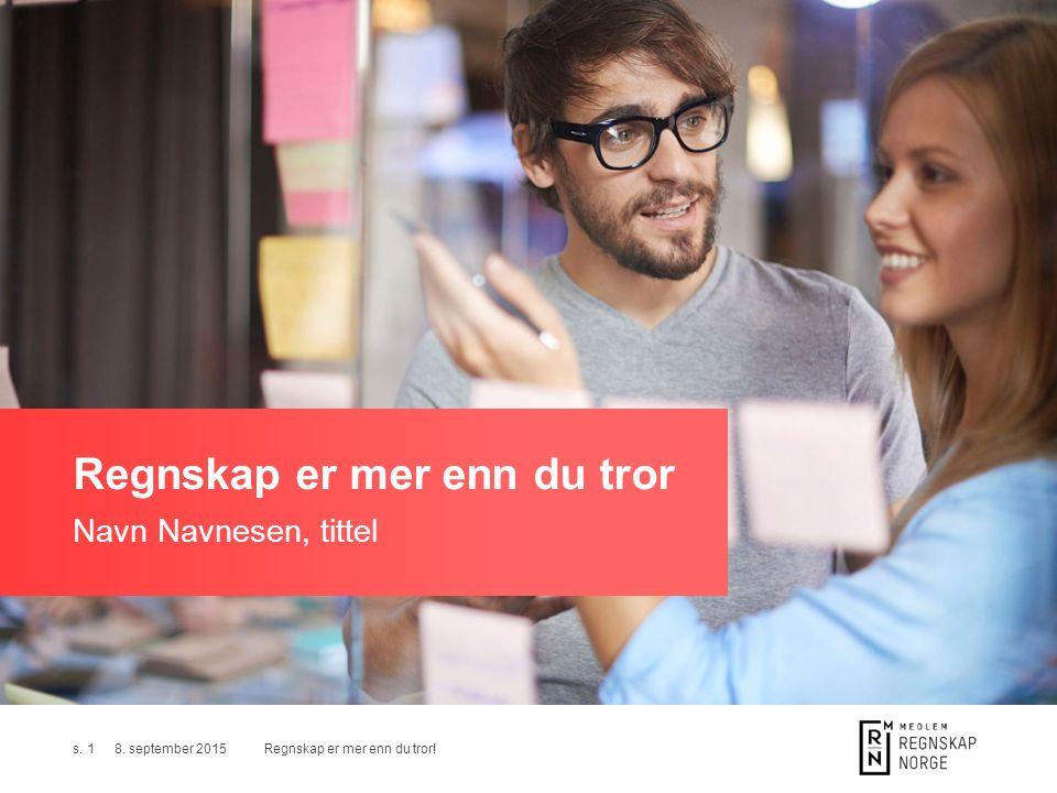 Regnskap er mer enn du tror!s. 18. september 2015 Regnskap er mer enn du tror Navn Navnesen, tittel