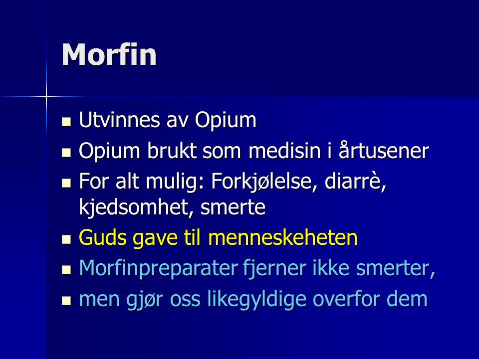 Morfin Utvinnes av Opium Utvinnes av Opium Opium brukt som medisin i årtusener Opium brukt som medisin i årtusener For alt mulig: Forkjølelse, diarrè, kjedsomhet, smerte For alt mulig: Forkjølelse, diarrè, kjedsomhet, smerte Guds gave til menneskeheten Guds gave til menneskeheten Morfinpreparater fjerner ikke smerter, Morfinpreparater fjerner ikke smerter, men gjør oss likegyldige overfor dem men gjør oss likegyldige overfor dem