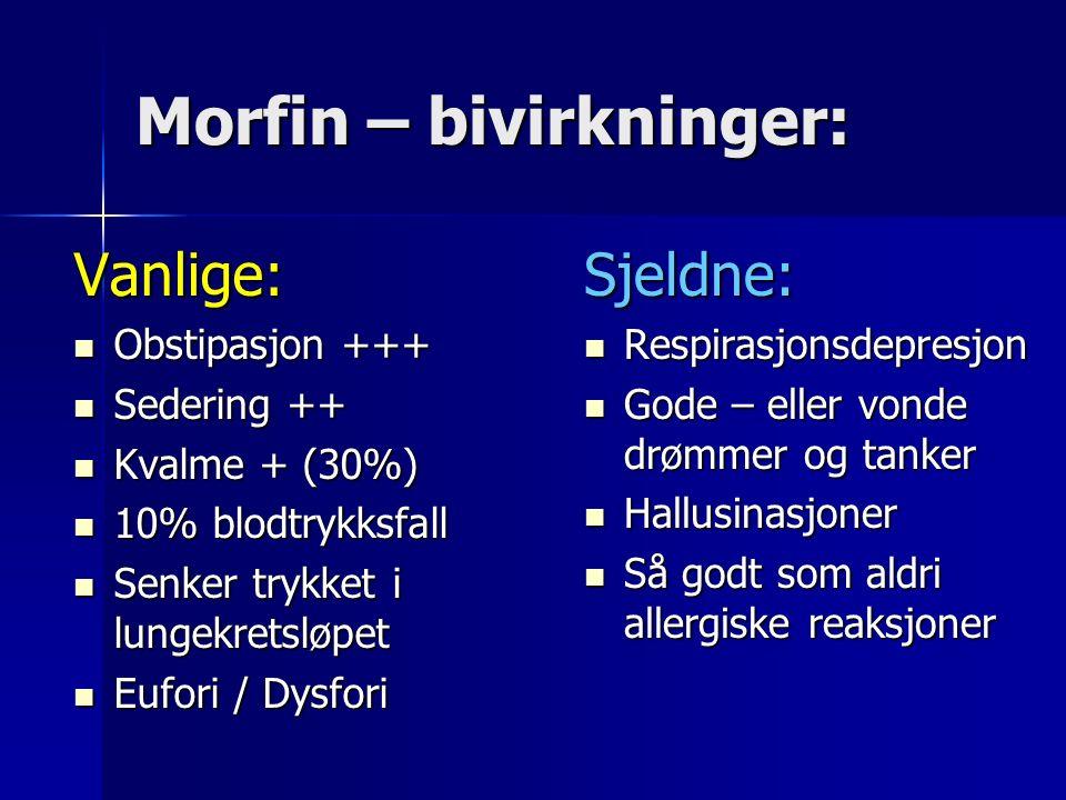 Morfin – bivirkninger: Vanlige: Obstipasjon +++ Obstipasjon +++ Sedering ++ Sedering ++ Kvalme + (30%) Kvalme + (30%) 10% blodtrykksfall 10% blodtrykksfall Senker trykket i lungekretsløpet Senker trykket i lungekretsløpet Eufori / Dysfori Eufori / DysforiSjeldne: Respirasjonsdepresjon Respirasjonsdepresjon Gode – eller vonde drømmer og tanker Gode – eller vonde drømmer og tanker Hallusinasjoner Hallusinasjoner Så godt som aldri allergiske reaksjoner Så godt som aldri allergiske reaksjoner