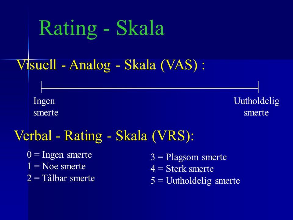 Rating - Skala 0 = Ingen smerte 1 = Noe smerte 2 = Tålbar smerte 3 = Plagsom smerte 4 = Sterk smerte 5 = Uutholdelig smerte Verbal - Rating - Skala (VRS): Visuell - Analog - Skala (VAS) : Ingen smerte Uutholdelig smerte