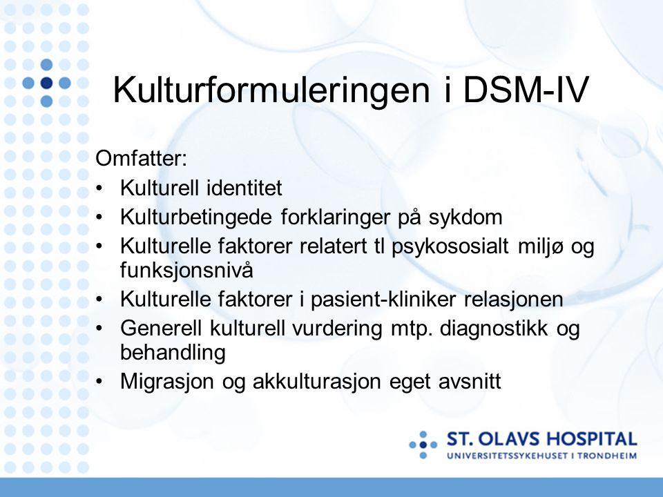 Kulturformuleringen i DSM-IV Omfatter: Kulturell identitet Kulturbetingede forklaringer på sykdom Kulturelle faktorer relatert tl psykososialt miljø og funksjonsnivå Kulturelle faktorer i pasient-kliniker relasjonen Generell kulturell vurdering mtp.