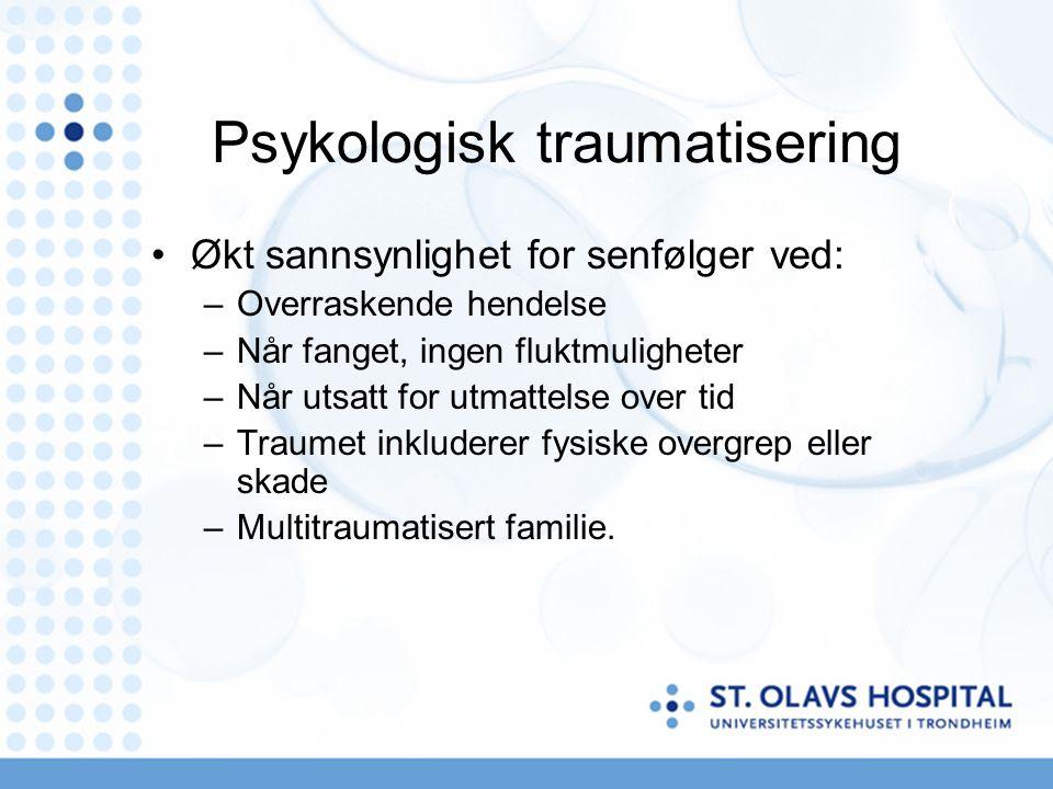 Psykologisk traumatisering Økt sannsynlighet for senfølger ved: –Overraskende hendelse –Når fanget, ingen fluktmuligheter –Når utsatt for utmattelse over tid –Traumet inkluderer fysiske overgrep eller skade –Multitraumatisert familie.