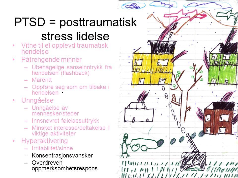 . PTSD = posttraumatisk stress lidelse Vitne til el opplevd traumatisk hendelse Påtrengende minner –Ubehagelige sanseinntrykk fra hendelsen (flashback) –Mareritt –Oppføre seg som om tilbake i hendelsen Unngåelse –Unngåelse av mennesker/steder –Innsnevret følelsesuttrykk –Minsket interesse/deltakelse I viktige aktiviteter Hyperaktivering –Irritabilitet/sinne –Konsentrasjonsvansker –Overdreven oppmerksomhetsrespons