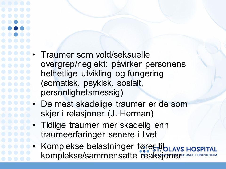 Traumer som vold/seksuelle overgrep/neglekt: påvirker personens helhetlige utvikling og fungering (somatisk, psykisk, sosialt, personlighetsmessig) De mest skadelige traumer er de som skjer i relasjoner (J.