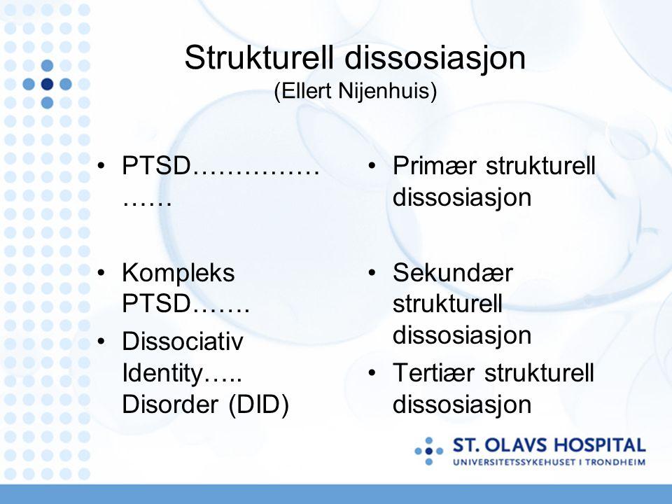 Strukturell dissosiasjon (Ellert Nijenhuis) PTSD…………… …… Kompleks PTSD……. Dissociativ Identity….. Disorder (DID) Primær strukturell dissosiasjon Sekun