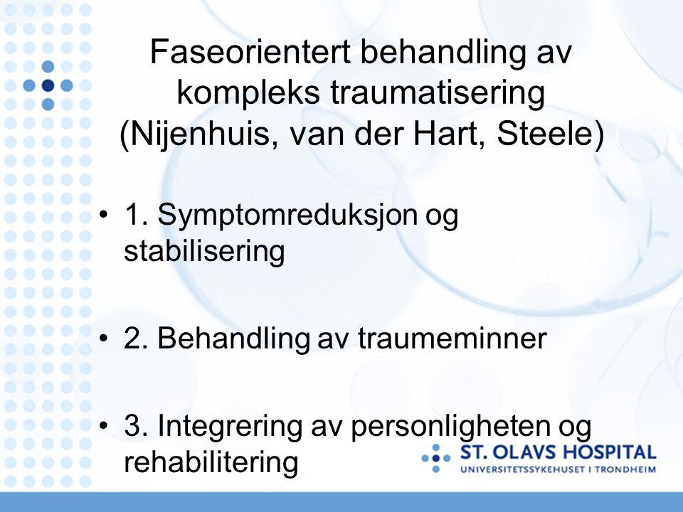Faseorientert behandling av kompleks traumatisering (Nijenhuis, van der Hart, Steele) 1. Symptomreduksjon og stabilisering 2. Behandling av traumeminn