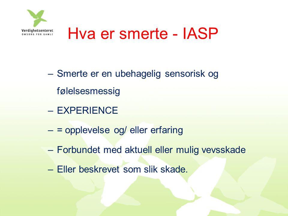 Hva er smerte - IASP –Smerte er en ubehagelig sensorisk og følelsesmessig –EXPERIENCE –= opplevelse og/ eller erfaring –Forbundet med aktuell eller mulig vevsskade –Eller beskrevet som slik skade.