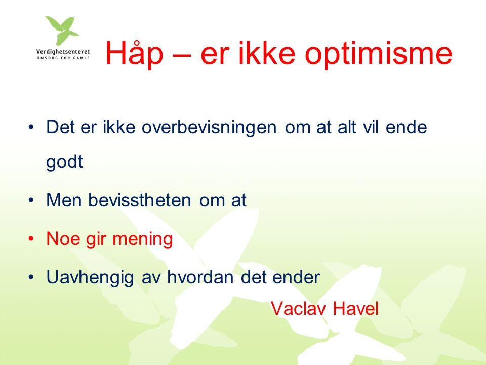 Det er ikke overbevisningen om at alt vil ende godt Men bevisstheten om at Noe gir mening Uavhengig av hvordan det ender Vaclav Havel Håp – er ikke optimisme