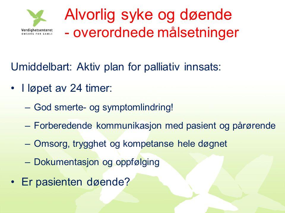 Alvorlig syke og døende - overordnede målsetninger Umiddelbart: Aktiv plan for palliativ innsats: I løpet av 24 timer: –God smerte- og symptomlindring.