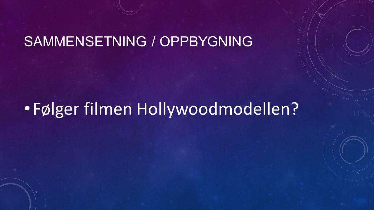 SAMMENSETNING / OPPBYGNING Følger filmen Hollywoodmodellen?