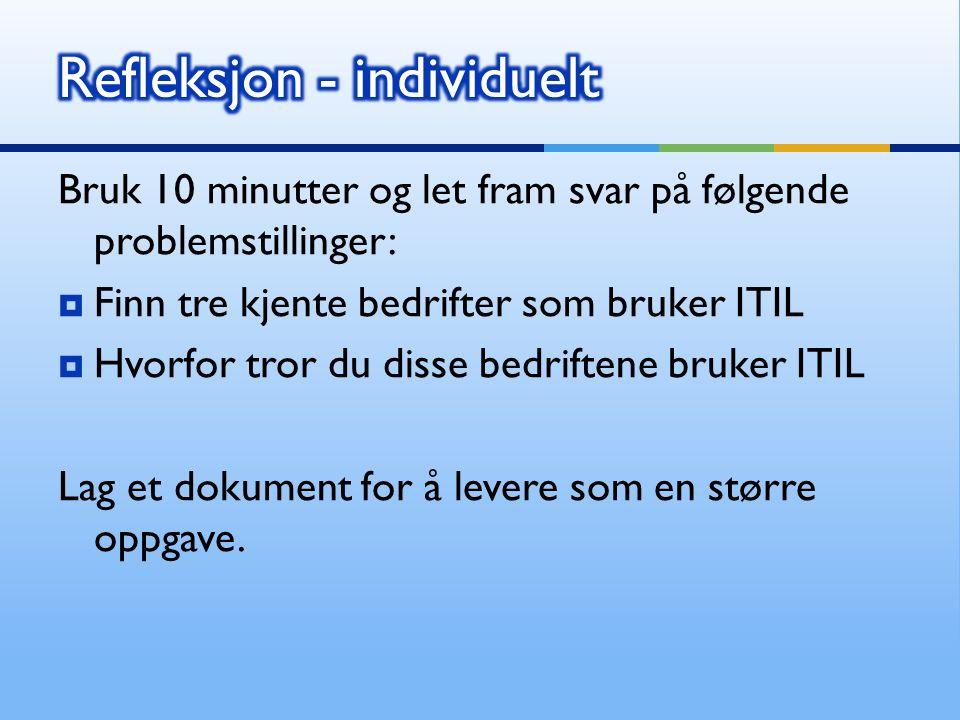 Bruk 10 minutter og let fram svar på følgende problemstillinger:  Finn tre kjente bedrifter som bruker ITIL  Hvorfor tror du disse bedriftene bruker