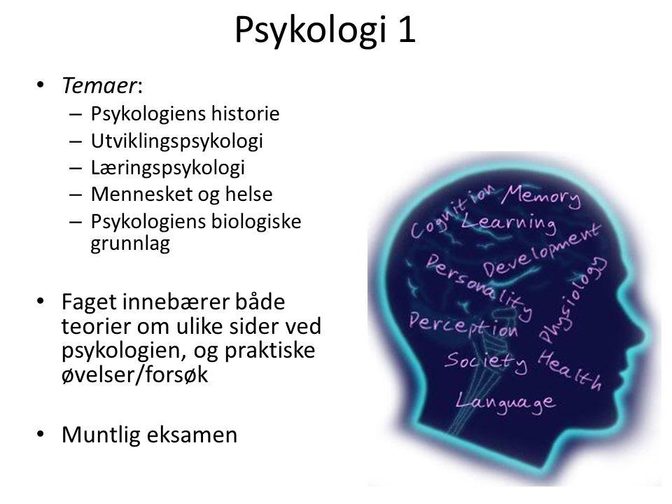 Psykologi 1 Temaer: – Psykologiens historie – Utviklingspsykologi – Læringspsykologi – Mennesket og helse – Psykologiens biologiske grunnlag Faget innebærer både teorier om ulike sider ved psykologien, og praktiske øvelser/forsøk Muntlig eksamen