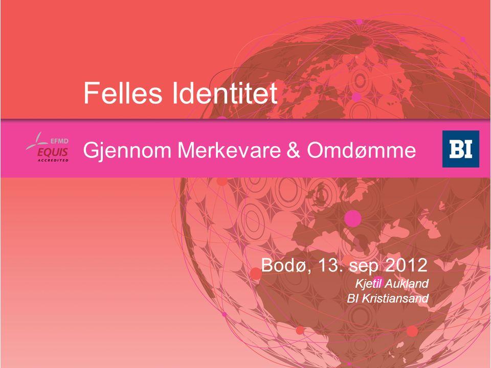 Felles Identitet Gjennom Merkevare & Omdømme Bodø, 13. sep 2012 Kjetil Aukland BI Kristiansand