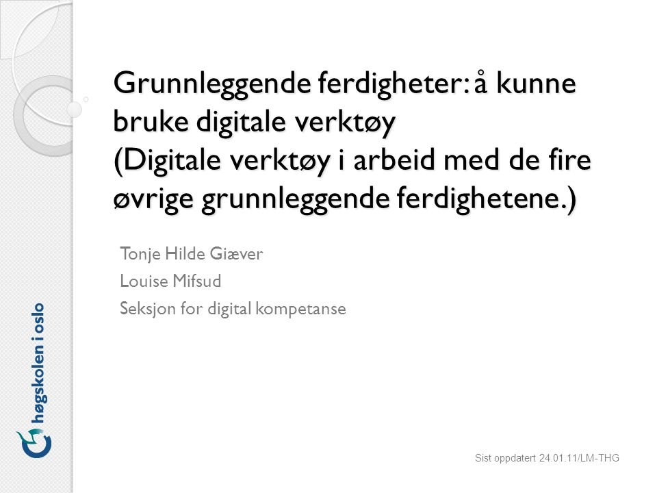 Grunnleggende ferdigheter: å kunne bruke digitale verktøy (Digitale verktøy i arbeid med de fire øvrige grunnleggende ferdighetene.) Tonje Hilde Giæver Louise Mifsud Seksjon for digital kompetanse Sist oppdatert 24.01.11/LM-THG