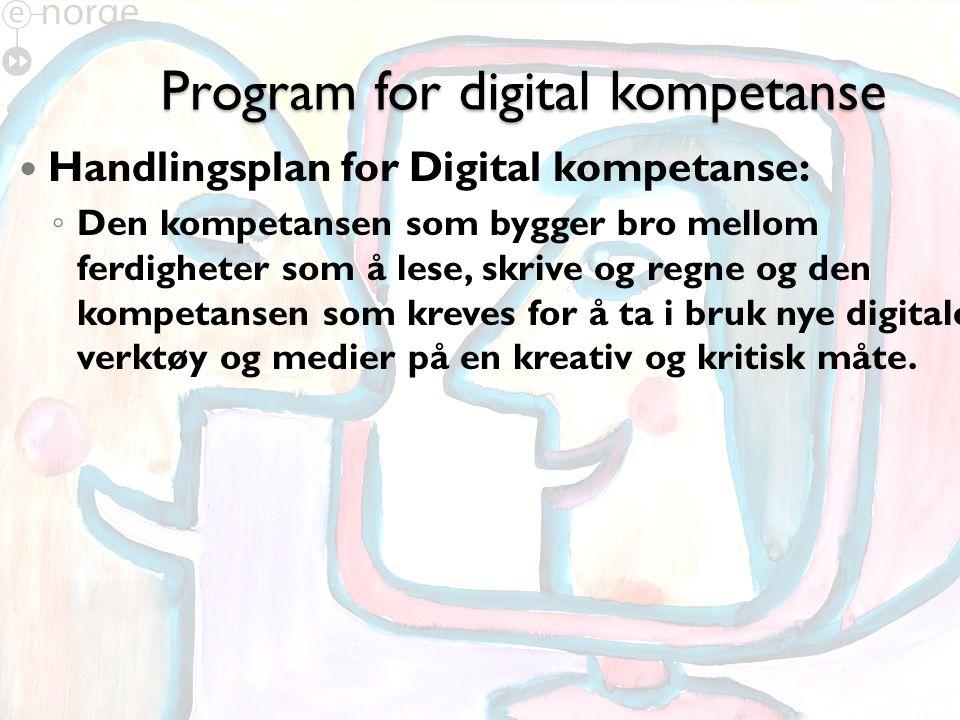 Program for digital kompetanse Handlingsplan for Digital kompetanse: ◦ Den kompetansen som bygger bro mellom ferdigheter som å lese, skrive og regne og den kompetansen som kreves for å ta i bruk nye digitale verktøy og medier på en kreativ og kritisk måte.