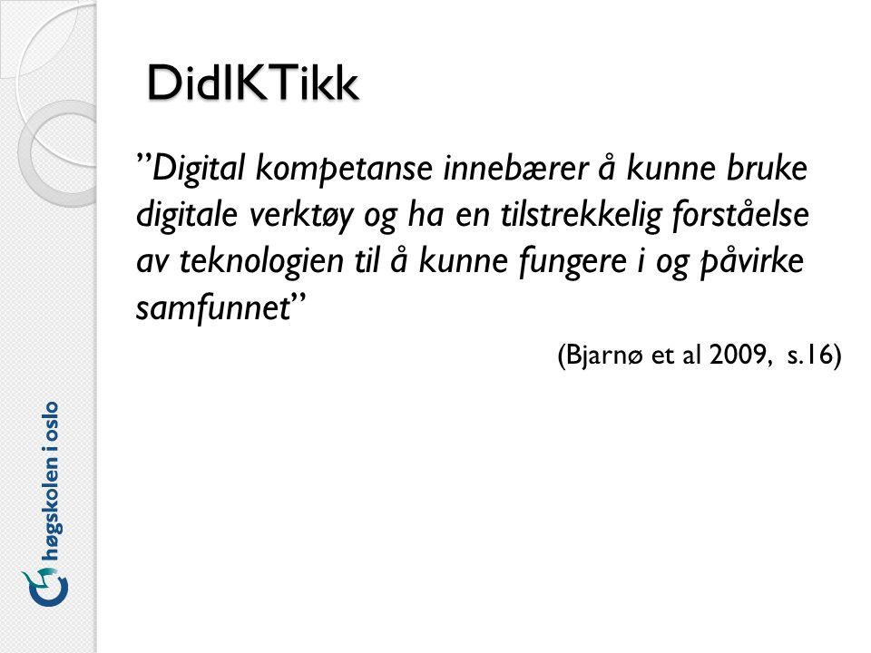 DidIKTikk Digital kompetanse innebærer å kunne bruke digitale verktøy og ha en tilstrekkelig forståelse av teknologien til å kunne fungere i og påvirke samfunnet (Bjarnø et al 2009, s.16)