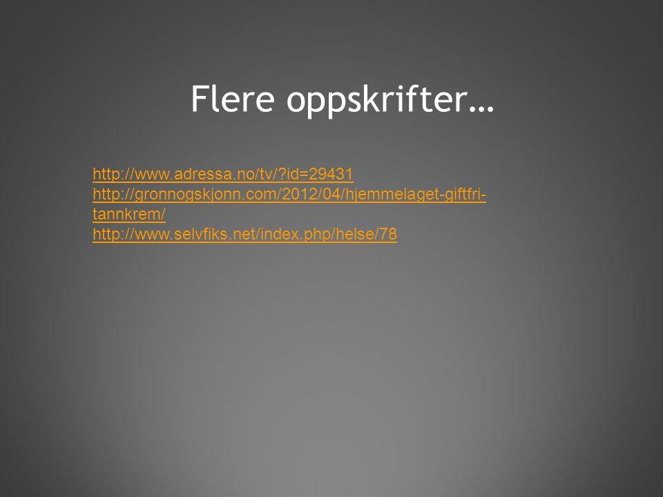 Flere oppskrifter… http://www.adressa.no/tv/ id=29431 http://gronnogskjonn.com/2012/04/hjemmelaget-giftfri- tannkrem/ http://www.selvfiks.net/index.php/helse/78