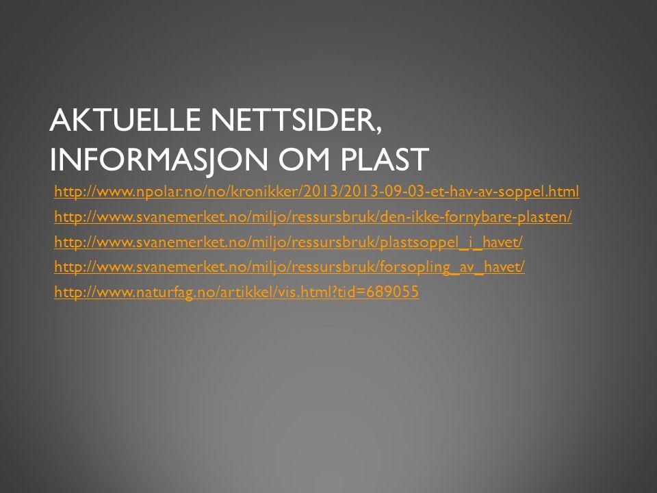 AKTUELLE NETTSIDER, INFORMASJON OM PLAST http://www.npolar.no/no/kronikker/2013/2013-09-03-et-hav-av-soppel.html http://www.svanemerket.no/miljo/ressursbruk/den-ikke-fornybare-plasten/ http://www.svanemerket.no/miljo/ressursbruk/plastsoppel_i_havet/ http://www.svanemerket.no/miljo/ressursbruk/forsopling_av_havet/ http://www.naturfag.no/artikkel/vis.html tid=689055