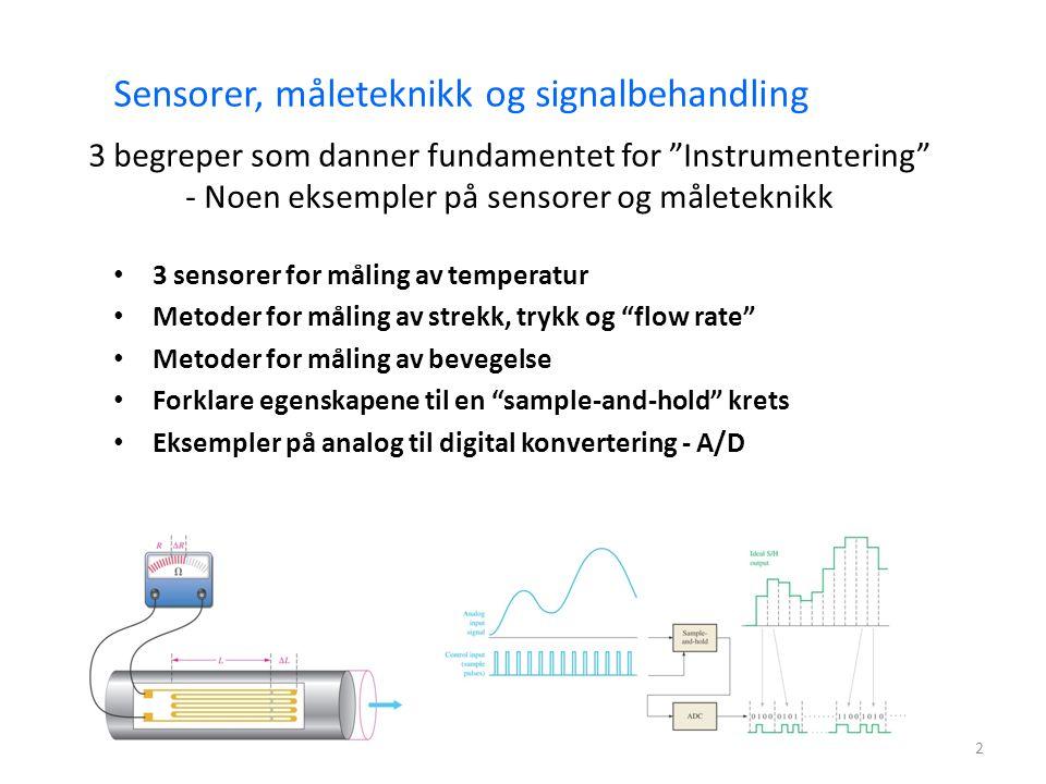 2 3 sensorer for måling av temperatur Metoder for måling av strekk, trykk og flow rate Metoder for måling av bevegelse Forklare egenskapene til en sample-and-hold krets Eksempler på analog til digital konvertering - A/D Sensorer, måleteknikk og signalbehandling 3 begreper som danner fundamentet for Instrumentering - Noen eksempler på sensorer og måleteknikk