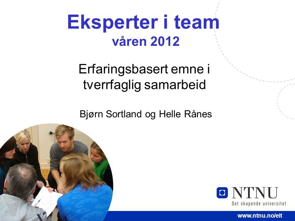 1 www.ntnu.no/eit Eksperter i team våren 2012 Erfaringsbasert emne i tverrfaglig samarbeid Bjørn Sortland og Helle Rånes