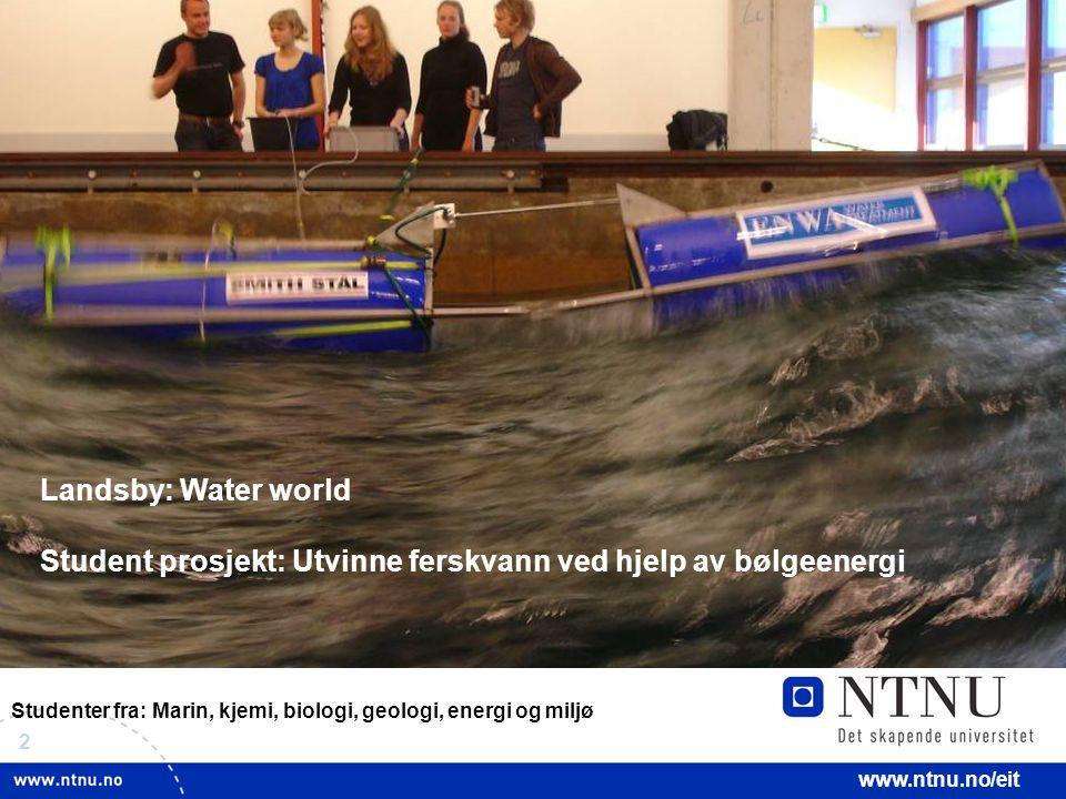 2 www.ntnu.no/eit Studenter fra: Marin, kjemi, biologi, geologi, energi og miljø Landsby: Water world Student prosjekt: Utvinne ferskvann ved hjelp av bølgeenergi