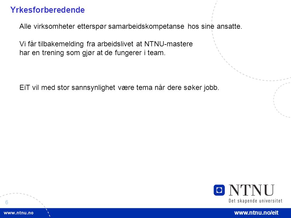 6 www.ntnu.no/eit Yrkesforberedende Alle virksomheter etterspør samarbeidskompetanse hos sine ansatte.