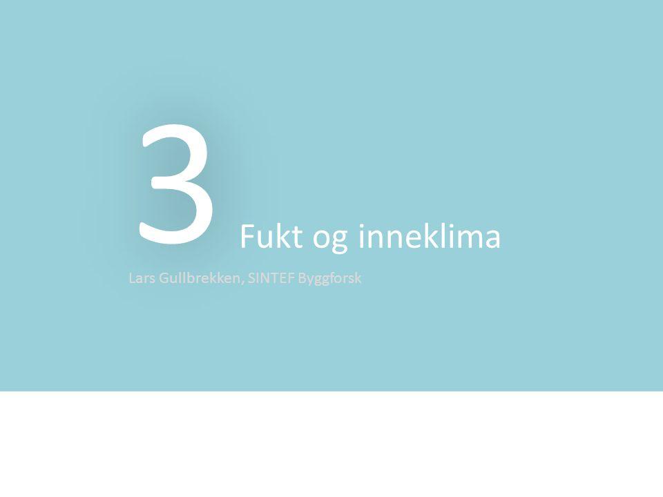 3 Fukt og inneklima Lars Gullbrekken, SINTEF Byggforsk