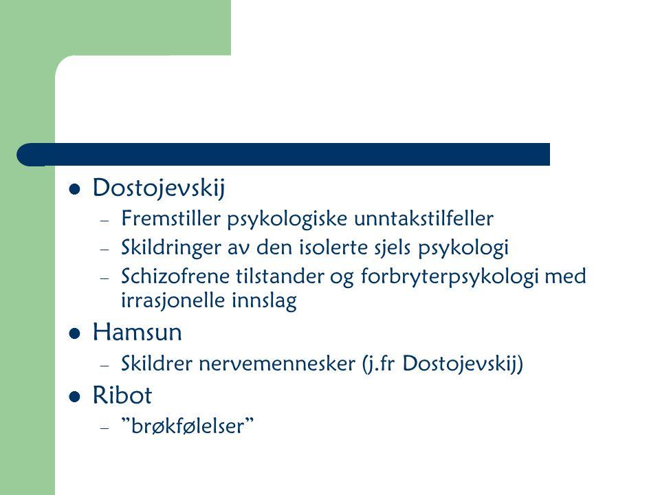 Dostojevskij – Fremstiller psykologiske unntakstilfeller – Skildringer av den isolerte sjels psykologi – Schizofrene tilstander og forbryterpsykologi med irrasjonelle innslag Hamsun – Skildrer nervemennesker (j.fr Dostojevskij) Ribot – brøkfølelser