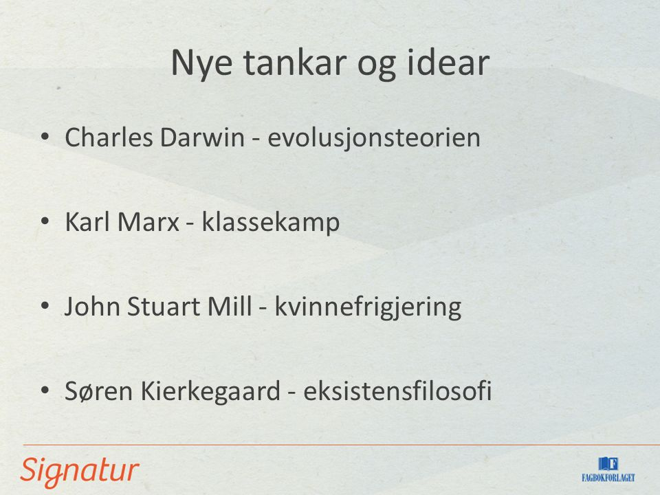 Nye tankar og idear Charles Darwin - evolusjonsteorien Karl Marx - klassekamp John Stuart Mill - kvinnefrigjering Søren Kierkegaard - eksistensfilosofi