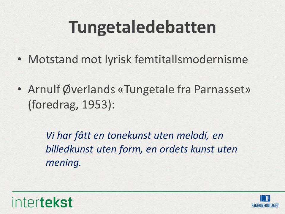 Tungetaledebatten Motstand mot lyrisk femtitallsmodernisme Arnulf Øverlands «Tungetale fra Parnasset» (foredrag, 1953): Vi har fått en tonekunst uten melodi, en billedkunst uten form, en ordets kunst uten mening.