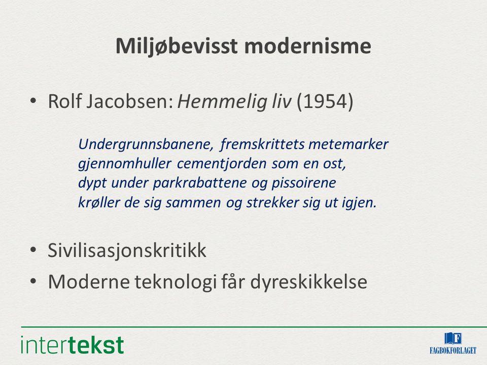 Miljøbevisst modernisme Rolf Jacobsen: Hemmelig liv (1954) Undergrunnsbanene, fremskrittets metemarker gjennomhuller cementjorden som en ost, dypt under parkrabattene og pissoirene krøller de sig sammen og strekker sig ut igjen.