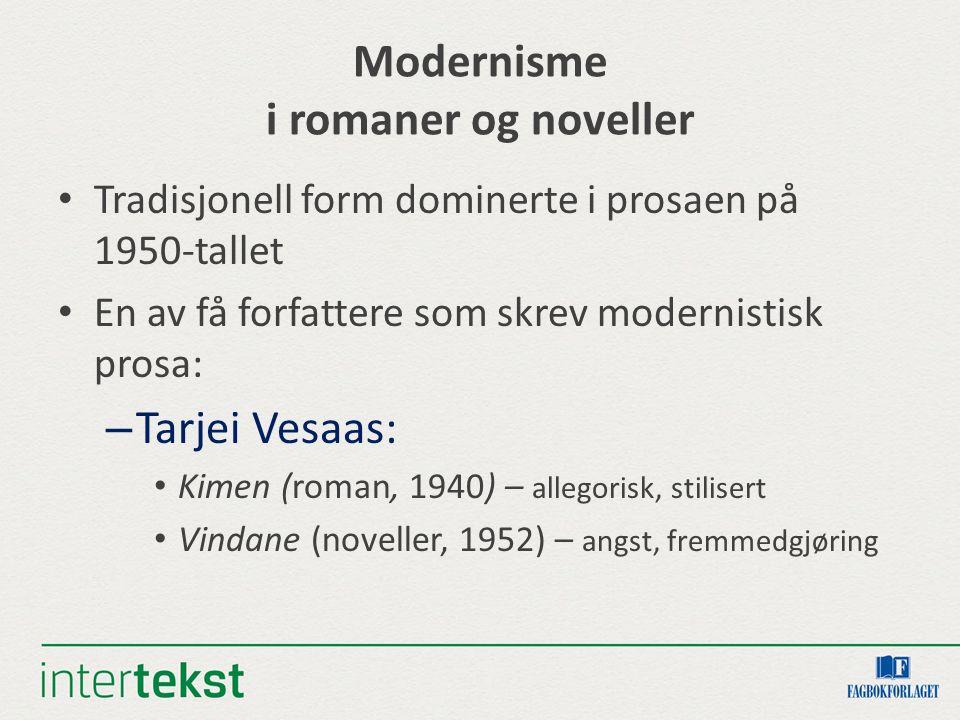 Modernisme i romaner og noveller Tradisjonell form dominerte i prosaen på 1950-tallet En av få forfattere som skrev modernistisk prosa: – Tarjei Vesaas: Kimen (roman, 1940) – allegorisk, stilisert Vindane (noveller, 1952) – angst, fremmedgjøring