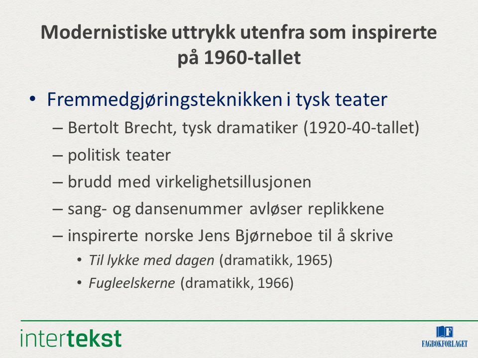 Modernistiske uttrykk utenfra som inspirerte på 1960-tallet Fremmedgjøringsteknikken i tysk teater – Bertolt Brecht, tysk dramatiker (1920-40-tallet) – politisk teater – brudd med virkelighetsillusjonen – sang- og dansenummer avløser replikkene – inspirerte norske Jens Bjørneboe til å skrive Til lykke med dagen (dramatikk, 1965) Fugleelskerne (dramatikk, 1966)