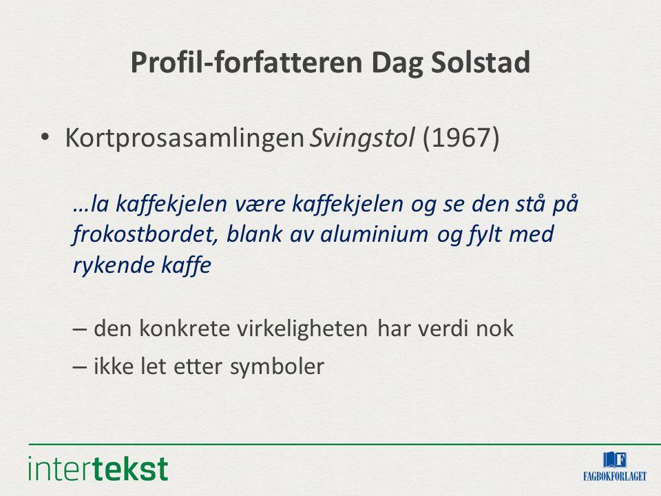 Profil-forfatteren Dag Solstad Kortprosasamlingen Svingstol (1967) …la kaffekjelen være kaffekjelen og se den stå på frokostbordet, blank av aluminium og fylt med rykende kaffe – den konkrete virkeligheten har verdi nok – ikke let etter symboler