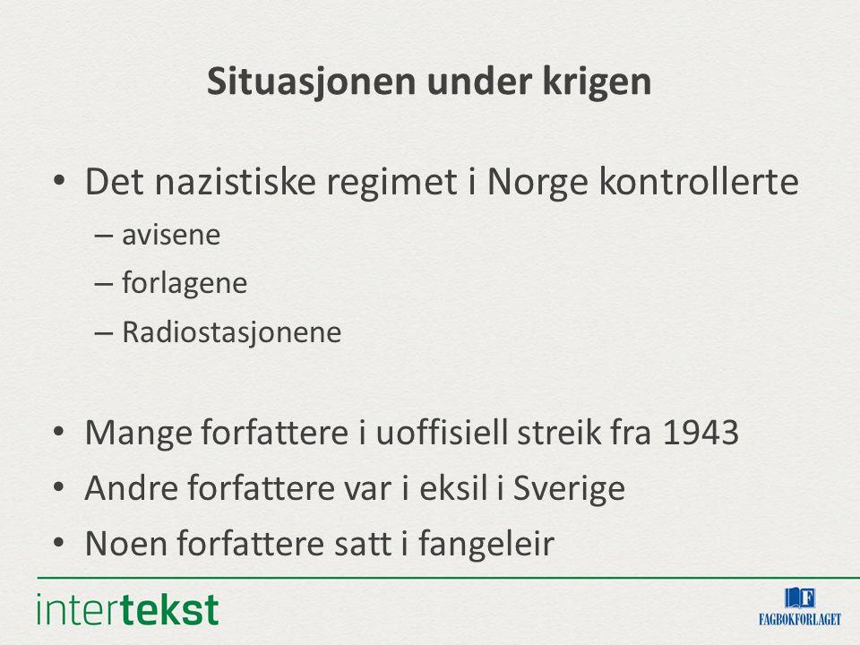 Situasjonen under krigen Det nazistiske regimet i Norge kontrollerte – avisene – forlagene – Radiostasjonene Mange forfattere i uoffisiell streik fra 1943 Andre forfattere var i eksil i Sverige Noen forfattere satt i fangeleir
