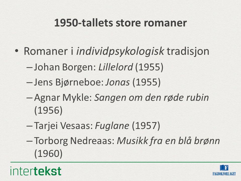1950-tallets store romaner Romaner i individpsykologisk tradisjon – Johan Borgen: Lillelord (1955) – Jens Bjørneboe: Jonas (1955) – Agnar Mykle: Sangen om den røde rubin (1956) – Tarjei Vesaas: Fuglane (1957) – Torborg Nedreaas: Musikk fra en blå brønn (1960)