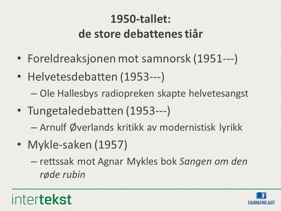 1950-tallet: de store debattenes tiår Foreldreaksjonen mot samnorsk (1951---) Helvetesdebatten (1953---) – Ole Hallesbys radiopreken skapte helvetesangst Tungetaledebatten (1953---) – Arnulf Øverlands kritikk av modernistisk lyrikk Mykle-saken (1957) – rettssak mot Agnar Mykles bok Sangen om den røde rubin