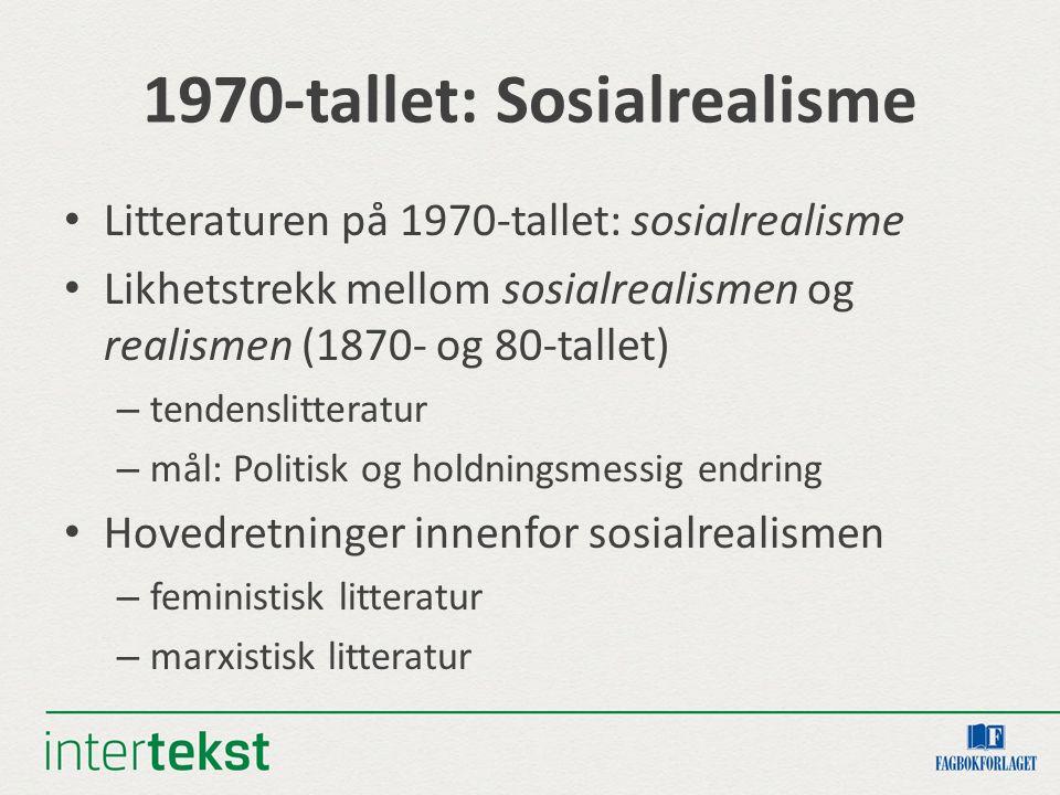 1970-tallet: Sosialrealisme Litteraturen på 1970-tallet: sosialrealisme Likhetstrekk mellom sosialrealismen og realismen (1870- og 80-tallet) – tendenslitteratur – mål: Politisk og holdningsmessig endring Hovedretninger innenfor sosialrealismen – feministisk litteratur – marxistisk litteratur