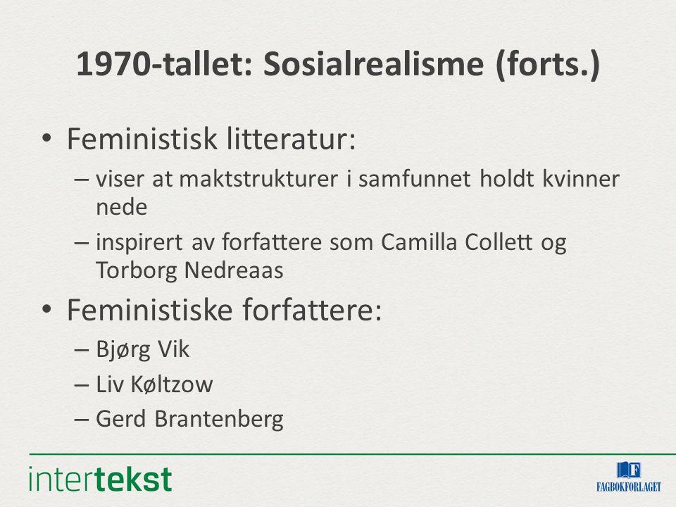 1970-tallet: Sosialrealisme (forts.) Feministisk litteratur: – viser at maktstrukturer i samfunnet holdt kvinner nede – inspirert av forfattere som Camilla Collett og Torborg Nedreaas Feministiske forfattere: – Bjørg Vik – Liv Køltzow – Gerd Brantenberg