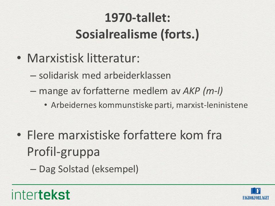 1970-tallet: Sosialrealisme (forts.) Marxistisk litteratur: – solidarisk med arbeiderklassen – mange av forfatterne medlem av AKP (m-l) Arbeidernes kommunstiske parti, marxist-leninistene Flere marxistiske forfattere kom fra Profil-gruppa – Dag Solstad (eksempel)