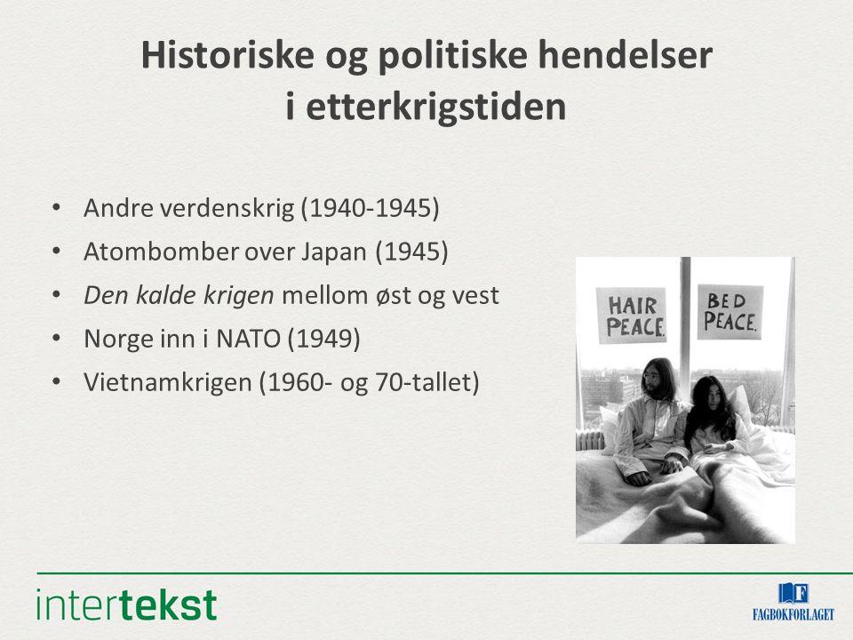 Historiske og politiske hendelser i etterkrigstiden Andre verdenskrig (1940-1945) Atombomber over Japan (1945) Den kalde krigen mellom øst og vest Norge inn i NATO (1949) Vietnamkrigen (1960- og 70-tallet)