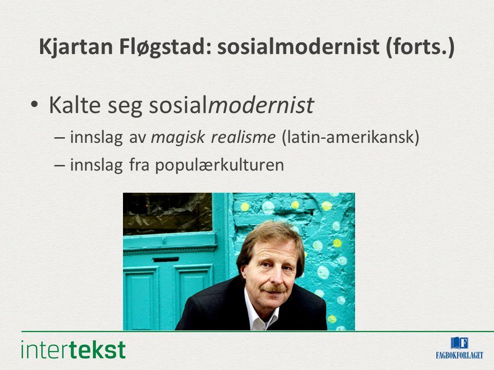Kjartan Fløgstad: sosialmodernist (forts.) Kalte seg sosialmodernist – innslag av magisk realisme (latin-amerikansk) – innslag fra populærkulturen