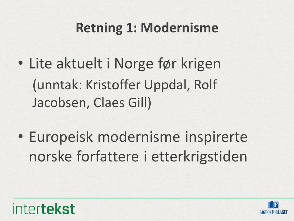 Retning 1: Modernisme Lite aktuelt i Norge før krigen (unntak: Kristoffer Uppdal, Rolf Jacobsen, Claes Gill) Europeisk modernisme inspirerte norske forfattere i etterkrigstiden