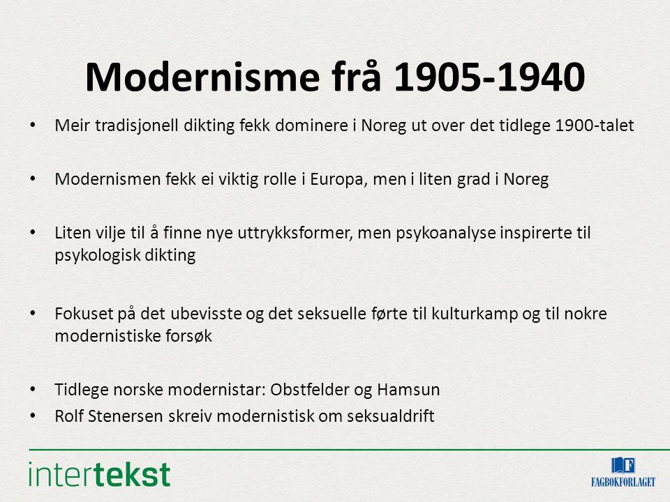Modernisme frå 1905-1940 Meir tradisjonell dikting fekk dominere i Noreg ut over det tidlege 1900-talet Modernismen fekk ei viktig rolle i Europa, men i liten grad i Noreg Liten vilje til å finne nye uttrykksformer, men psykoanalyse inspirerte til psykologisk dikting Fokuset på det ubevisste og det seksuelle førte til kulturkamp og til nokre modernistiske forsøk Tidlege norske modernistar: Obstfelder og Hamsun Rolf Stenersen skreiv modernistisk om seksualdrift