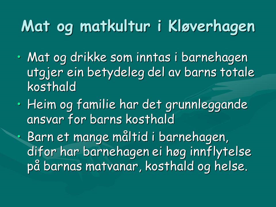 Mat og matkultur i Kløverhagen Mat og drikke som inntas i barnehagen utgjer ein betydeleg del av barns totale kosthaldMat og drikke som inntas i barnehagen utgjer ein betydeleg del av barns totale kosthald Heim og familie har det grunnleggande ansvar for barns kosthaldHeim og familie har det grunnleggande ansvar for barns kosthald Barn et mange måltid i barnehagen, difor har barnehagen ei høg innflytelse på barnas matvanar, kosthald og helse.Barn et mange måltid i barnehagen, difor har barnehagen ei høg innflytelse på barnas matvanar, kosthald og helse.