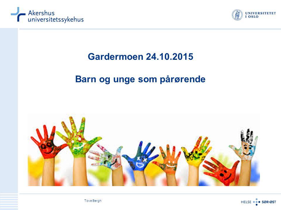 Tove Bergh Gardermoen 24.10.2015 Barn og unge som pårørende