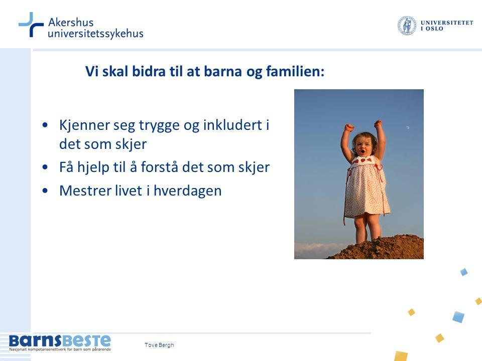 Tove Bergh Vi skal bidra til at barna og familien: Kjenner seg trygge og inkludert i det som skjer Få hjelp til å forstå det som skjer Mestrer livet i
