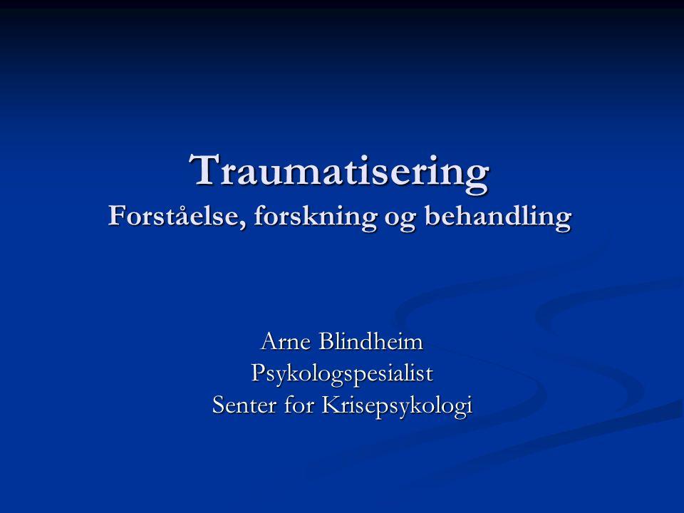 Traumatisering Forståelse, forskning og behandling Traumatisering Forståelse, forskning og behandling Arne Blindheim Psykologspesialist Senter for Krisepsykologi
